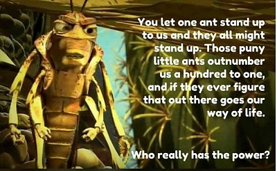 Click image for larger version  Name:You let one ant stand up and they all might stand up. those puny ants outnumber us a hundred to .jpg Views:12 Size:155.4 KB ID:45141