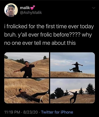 Click image for larger version  Name:i frolicked for the first time ever today bruh. yall ever frolic before. Why no one ever tell me.jpg Views:54 Size:58.5 KB ID:44684